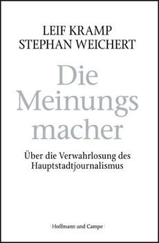 Die Meinungsmacher: Über der Verwahrlosung des Hauptstadtjounalismus - Leif Kramp