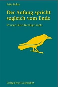 Der Anfang spricht sogleich vom Ende. 99 neue Rätsel für kluge Köpfe - Erika Beltle