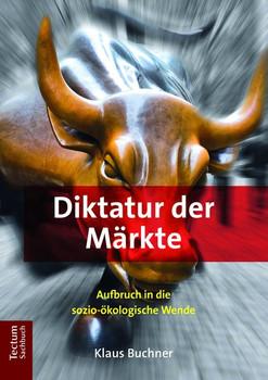 Diktatur der Märkte. Aufbruch in die sozio-ökologische Wende - Klaus Buchner  [Taschenbuch]