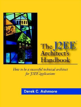 The J2EE Architect's Handbook: How to be a successful technical architect for J2EE applications - Ashmore, Derek C.