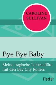 Bye Bye Baby. Meine tragische Liebesaffäre mit den Bay City Rollers - Caroline Sullivan  [Taschenbuch]