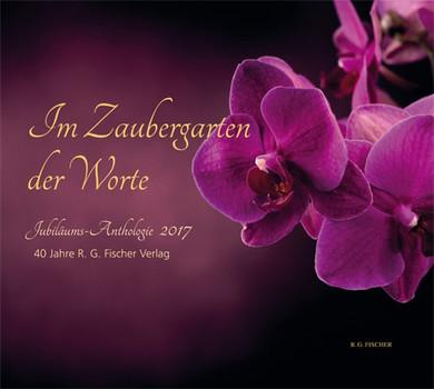 Im Zaubergarten der Worte. Jubiläums-Anthologie 2017. 40 Jahre R.G. Fischer Verlag - R.G. Fischer  [Gebundene Ausgabe]