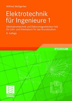 Elektrotechnik für Ingenieure 1: Gleichstromtechnik und Elektromagnetisches Feld. Ein Lehr- und Arbeitsbuch für das Grundstudium - Wilfried Weißgerber