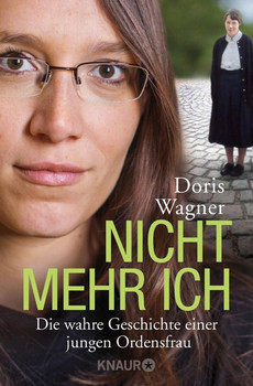 Nicht mehr ich: Die wahre Geschichte einer jungen Ordensfrau - Doris Wagner [Taschenbuch]