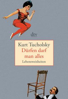 Dürfen darf man alles: Lebensweisheiten - Kurt Tucholsky