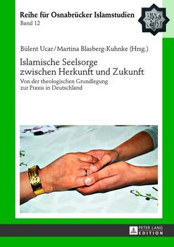 Islamische Seelsorge zwischen Herkunft und Zukunft. Von der theologischen Grundlegung zur Praxis in Deutschland - Bülent Ucar  [Gebundene Ausgabe]