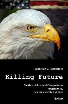Killing Future. Die Geschichte des US-Imperiums ungefähr so, wie sie eintreten könnte. - Sebastian C. Rosenstock [Taschenbuch]