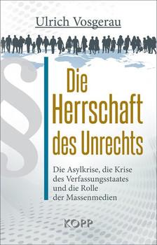 Die Herrschaft des Unrechts. Die Asylkrise, die Krise des Verfassungsstaates und die Rolle der Massenmedien - Ulrich Vosgerau  [Gebundene Ausgabe]