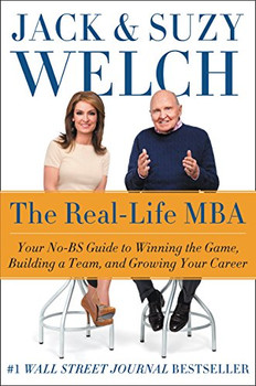The Real-Life MBA: Your No-BS Guide to Winning the Game, Building a Team, and Growing Your Career - Welch, Jack
