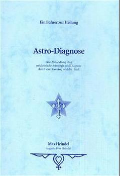 Astro Diagnose: Ein Führer zur Heilung. Eine Abhandlung über medizinische Astrologie und Diagnose durch das Horoskop und die Hand - Max Heindel