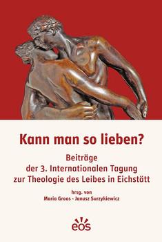 Kann man so lieben?. Beiträge der 3. Internationalen Tagung zur Theologie des Leibes in Eichstätt [Taschenbuch]