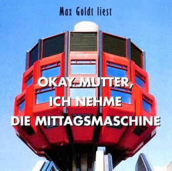 Max Goldt - Okay Mutter, ich nehme die Mittagsmaschine