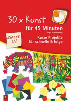 30 x Kunst für 45 Minuten Klasse 1/2: Kurze Projekte für schnelle Erfolge - Birgit Brandenburg