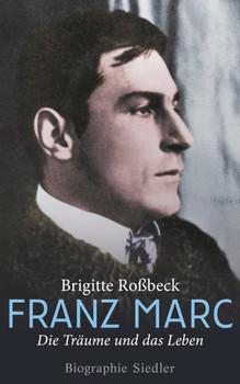 Franz Marc: Die Träume und das Leben - Biographie - Roßbeck, Brigitte
