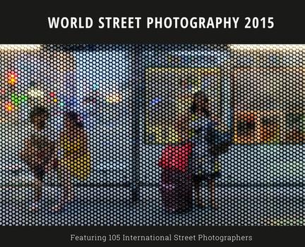 World Street Photography 2015. Featuring 86 International Street Photographers