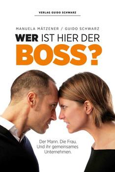 Wer ist hier der Boss?: Der Mann. Die Frau. Und ihr gemeinsames Unternehmen - Schwarz, Guido