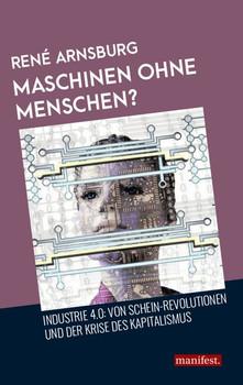 Maschinen ohne Menschen?. Industrie 4.0: Von Schein-Revolutionen und der Krise des Kapitalismus - René Arnsburg [Taschenbuch]