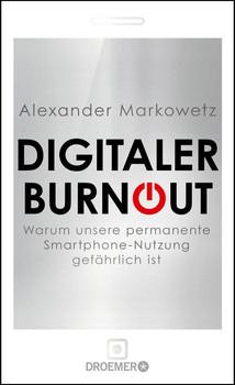 Digitaler Burnout: Warum unsere Smartphone-Nutzung gefährlich ist - Markowetz, Alexander