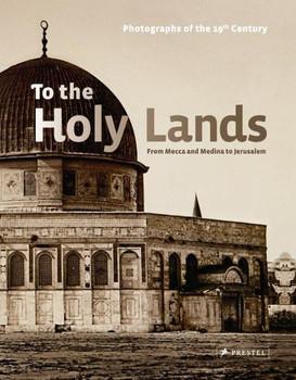 To the Holy Lands. From Mecca and Medina to Jerusalem. 19th Century Photographs -Alfried Wieczorek [Gebundene Ausgabe]
