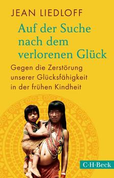 Auf der Suche nach dem verlorenen Glück: Gegen die Zerstörung unserer Glücksfähigkeit in der frühen Kindheit - Jean Liedloff [Taschenbuch]