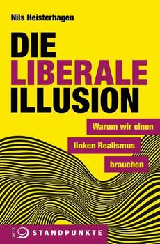 Die liberale Illusion. Warum wir einen linken Realismus brauchen - Nils Heisterhagen  [Taschenbuch]