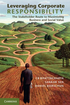 Leveraging Corporate Responsibility: The Stakeholder Route to Maximizing Business and Social Value - Bhattacharya, C. B.