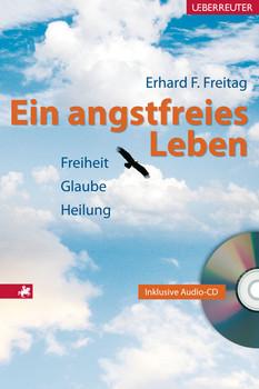 Ein angstfreies Leben. Heilung ist Befreiung von Angst: Freiheit, Glaube, Heilung - Erhard F. Freitag