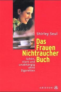Das Frauen-Nichtraucher-Buch: Schön, stark und unabhängig ohne Zigaretten - Shirley Seul