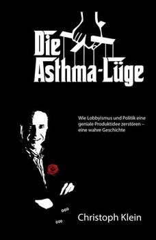 Die Asthma-Lüge. Wie Lobbyismus und Politik eine geniale Produktidee zerstören – eine wahre Geschichte - Christoph Klein  [Taschenbuch]