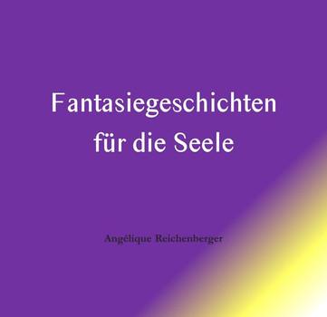 Fantasiegeschichten für die Seele - Angelique Reichenberger  [Gebundene Ausgabe]
