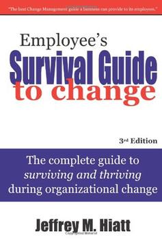 Employee's Survival Guide to Change: The Complete Guide to Surviving and Thriving During Organizational Change - Hiatt, Jeffrey M.