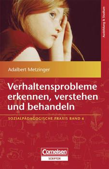 Sozialpädagogische Praxis: Verhaltensprobleme erkennen, verstehen und behandeln - Adalbert Metzinger