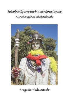 Jakobspilgern im Massentourismus. Künstlerisches Erlebnisbuch über 2000 km Jakobsweg - Brigitte Halewitsch  [Taschenbuch]