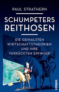 Schumpeters Reithosen: Die genialsten Wirtschaftstheorien und ihre verrückten Erfinder - Paul Strathern
