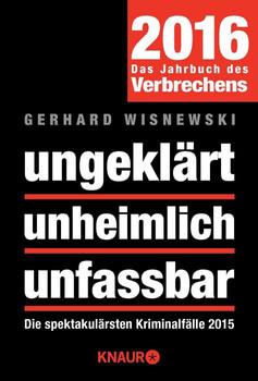 ungeklärt unheimlich unfassbar: Die spektakulärsten Kriminalfälle 2015 - Wisnewski, Gerhard