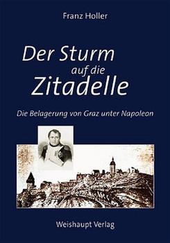 Der Sturm auf die Zitadelle. Die Belagerung von Graz unter Napoleon im Jahre 1809 - Franz Holler  [Gebundene Ausgabe]