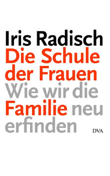 Die Schule der Frauen: Wie wir die Familie neu erfinden - Iris Radisch