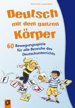 Deutsch mit dem ganzen Körper: 60 Bewegungsspiele für alle Bereiche des Deutschunterrichts - Angela Maak