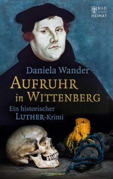 Aufruhr in Wittenberg: Ein historischer Luther-Krimi - Daniela Wander