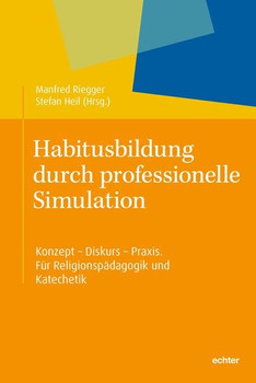 Habitusbildung durch professionelle Simulation. Konzept - Diskurs - Praxis. Für Religionspädagogik und Katechetik. [Taschenbuch]