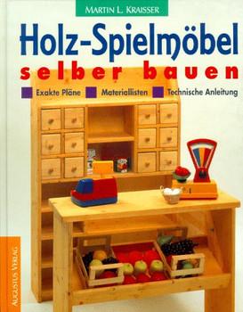 Holz- Spielmöbel selber bauen. Materiallisten, Exakte Pläne, Technische Anleitung - Martin L. Kraisser