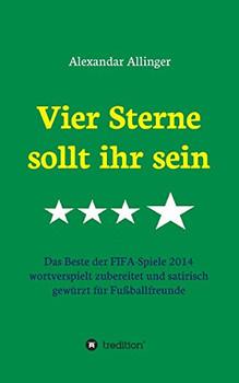 Vier Sterne sollt ihr sein: Das Beste der FIFA-Spiele 2014 wortverspielt zubereitet und satirisch gewürzt für Fußballfreunde - Allinger, Alexandar