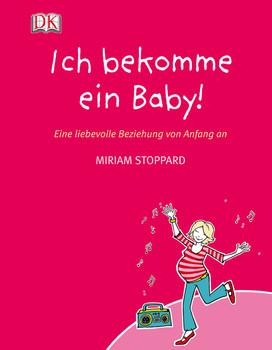 Ich bekomme ein Baby!: Eine liebevolle Beziehung von Anfang an - Miriam Stoppard