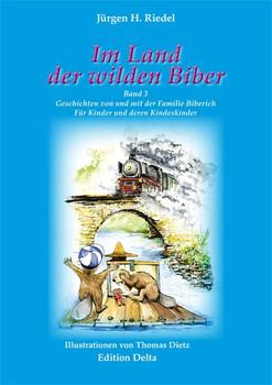 Im Land der wilden Biber - Band 3. Geschichten von und mit der Familie Biberich. Für Kinder und Kindeskinder - Jürgen H. Riedel  [Gebundene Ausgabe]