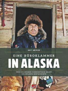 Eine Büroklammer in Alaska: Wie ich meinen Schreibtisch gegen die Wildnis eintauschte - Guy Grieve [Gebundene Ausgabe]
