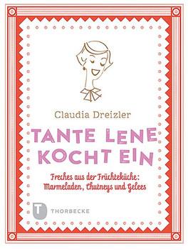 Tante Lene kocht ein. Freches aus der Früchteküche: Marmeladen, Chutneys und Gelees - Claudia Dreizler  [Gebundene Ausgabe]
