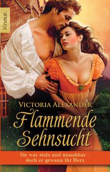Flammende Sehnsucht: Sie war stolz und unnahbar - doch er gewann ihr Herz - Victoria Alexander