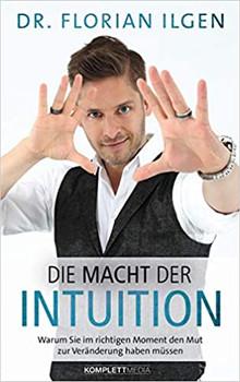 Die Macht der Intuition. Warum Du im richtigen Moment den Mut zur Veränderung haben musst - Dr. Florian Ilgen  [Gebundene Ausgabe]