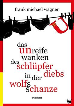 Das unreife Wanken des Schlüpferdiebs in der Wolfsschanze - Frank Michael Wagner [Gebundene Ausgabe]