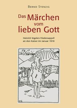Das Märchen vom lieben Gott. Heinrich Vogelers Friedensappell an den Kaiser im Januar 1918 - Bernd Stenzig  [Gebundene Ausgabe]
